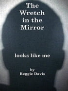 The Wretch in the Mirror: Looks Like Me by Reginald L. Davis