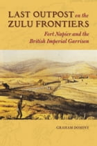 Last Outpost on the Zulu Frontier: Fort Napier and the British Imperial Garrison by Graham Dominy