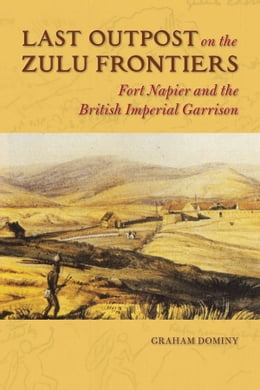 Book Last Outpost on the Zulu Frontier: Fort Napier and the British Imperial Garrison by Graham Dominy