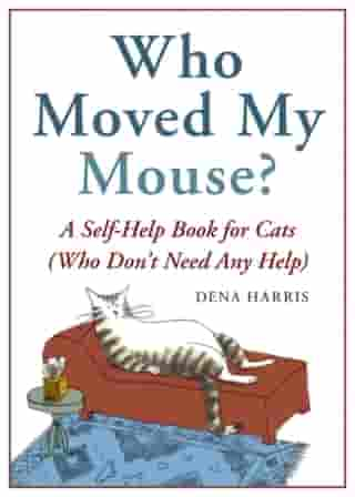 Who Moved My Mouse?: A Self-Help Book for Cats (Who Don't Need Any Help) by Dena Harris