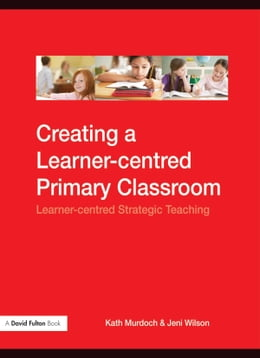 Book Creating a Learner-Centred Primary Classroom: Learner-Centered Strategic Teaching by Murdoch, Kath