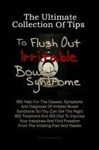 The Ultimate Collection Of Tips To Flush Out Irritable Bowel Syndrome: IBS Help For The Causes, Symptoms And Diagnosis Of Irritable Bowel Syndrome So  by KMS Publishing