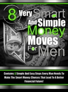 8 Very Smart And Simple Money Moves For Men: Contains 8 Simple and Easy Steps Every Man Needs To Make the Smart Money Choices That Lead To a Bett by Dudes And Money