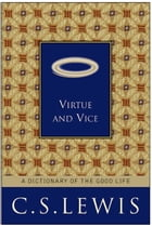 Virtue and Vice: A Dictionary of the Good Life by C. S. Lewis