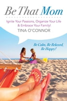Be That Mom (Kobo): Ignite Your Passions, Organize Your Life & Embrace Your Family!