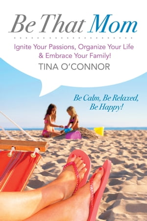 Be That Mom (Kobo): Ignite Your Passions, Organize Your Life & Embrace Your Family! by Tina O'Connor
