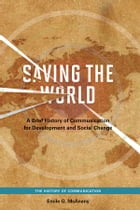 Saving the World: A Brief History of Communication for Devleopment and Social Change by Emile G. McAnany