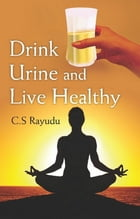 Drink Urine and Live Healthy by C. S. Dr Rayudu
