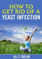 How to Get Rid of A Yeast Infection by Jill C. Taylor