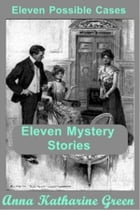 Eleven Possible Cases by Anna Katharine Green