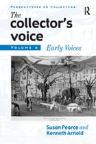 The Collector's Voice: Critical Readings in the Practice of Collecting: Volume 2: Early Voices