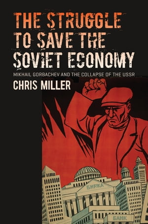 The Struggle to Save the Soviet Economy Mikhail Gorbachev and the Collapse of the USSR
