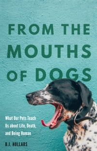From the Mouths of Dogs: What Our Pets Teach Us about Life, Death, and Being Human