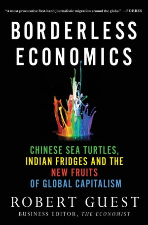 Borderless Economics Chinese Sea Turtles,  Indian Fridges and the New Fruits of Global Capitalism