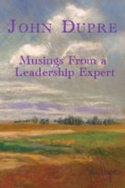 Musings From A Leadership Expert by John Dupre