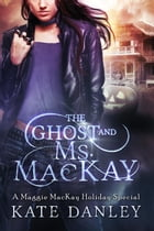 The Ghost and Ms. MacKay: Maggie MacKay: Holiday Special, #1 by Kate Danley