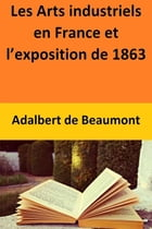Les Arts industriels en France et l'exposition de 1863 by Adalbert de Beaumont