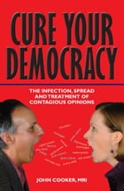Cure Your Democracy: The Infection, Spread and Treatment of Contagious Opinions by John Cooker