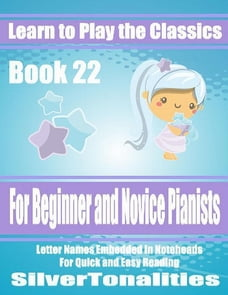 Learn to Play the Classics Book 22 - For Beginner and Novice Pianists Letter Names Embedded In…