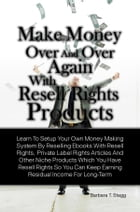 Make Money Over And Over Again With Resell Rights Products: Learn To Setup Your Own Money Making System By Reselling Ebooks With Resell Rights, Privat by Barbara T. Stagg