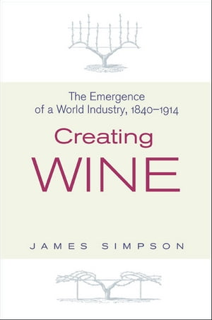 Creating Wine The Emergence of a World Industry,  1840-1914