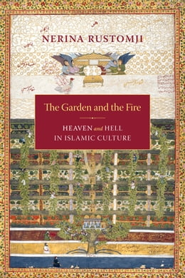 Book The Garden and the Fire: Heaven and Hell in Islamic Culture by Nerina Rustomji