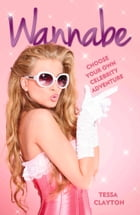 Wannabe: Choose Your Own Celebrity Adventure by Tessa Clayton