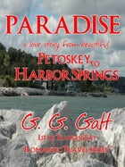 Paradise 1: A Love Story from Petoskey to Harbor Springs by G. G. Galt