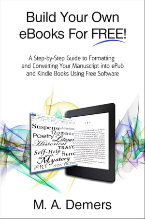Build Your Own eBooks For FREE!: A Step-by-Step Guide to Formatting and Converting Your Manuscript into ePub and Kindle Books Using Free Software