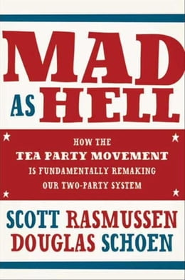Book Mad As Hell: How the Tea Party Movement Is Fundamentally Remaking Our Two-Party System by Scott Rasmussen