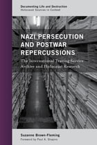 Nazi Persecution and Postwar Repercussions: The International Tracing Service Archive and Holocaust…
