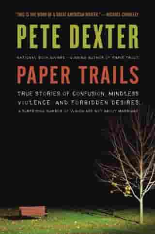 Paper Trails: The Life and Times of Pete Dexter by Pete Dexter