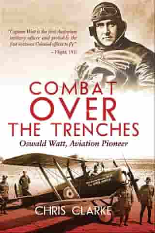 Combat Over the Trenches: Oswald Watt, Aviation Pioneer by Chris Clarke