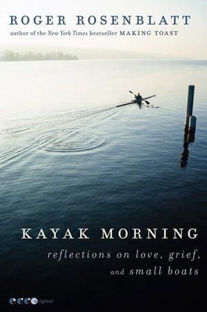 Kayak Morning: Reflections on Love, Grief, and Small Boats by Roger Rosenblatt
