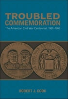 Troubled Commemoration: The American Civil War Centennial, 1961–1965 by Robert J. Cook