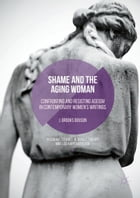 Shame and the Aging Woman: Confronting and Resisting Ageism in Contemporary Women's Writings by J. Brooks Bouson