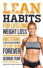 Lean Habits for Lifelong Weight Loss: Mastering 4 Core Eating Behaviors to Stay Slim Forever by Georgie Fear