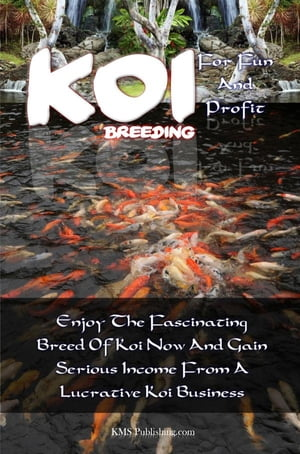 Koi Breeding For Fun And Profit: Enjoy The Fascinating Breed Of Koi Now And Gain Serious Income From A Lucrative Koi Business by KMS Publishing