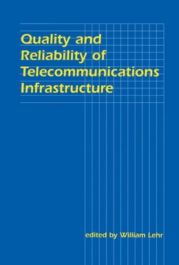 Book Quality and Reliability of Telecommunications Infrastructure by William H. Lehr