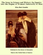 The Sexes in Science and History: An Inquiry into the Dogma of Woman's Inferiority to Man by Eliza Burt Gamble