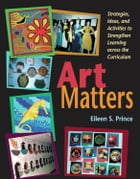 Art Matters: Strategies, Ideas, and Activities to Strengthen Learning Across the Curriculum by Eileen S. Prince