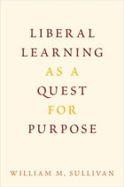 Liberal Learning as a Quest for Purpose by William M. Sullivan