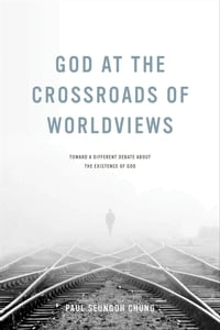 God at the Crossroads of Worldviews: Toward a Different Debate about the Existence of God