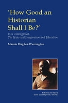 How Good an Historian Shall I Be?: R.G. Collingwood, the Historical Imagination and Education by Marnie Hughes-Warrington
