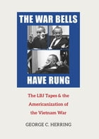 The War Bells Have Rung: The LBJ Tapes and the Americanization of the Vietnam War by George C. Herring