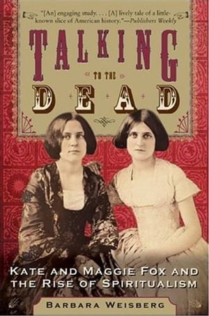 Talking to the Dead Kate and Maggie Fox and the Rise of Spiritualism