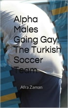 Alpha Males Going Gay: The Turkish Soccer Team by Afra Zaman