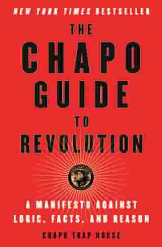 The Chapo Guide to Revolution: A Manifesto Against Logic, Facts, and Reason by Chapo Trap House