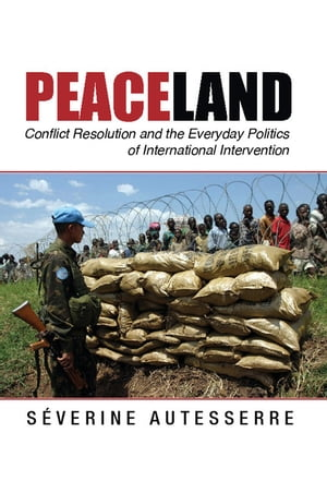 Peaceland Conflict Resolution and the Everyday Politics of International Intervention