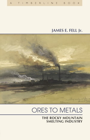 Ores to Metals The Rocky Mountain Smelting Industry